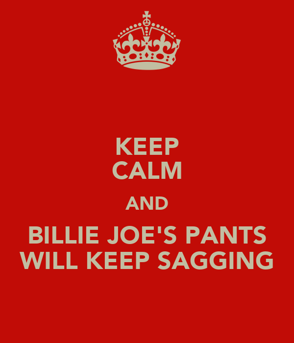 KEEP CALM AND BILLIE JOE'S PANTS WILL KEEP SAGGING