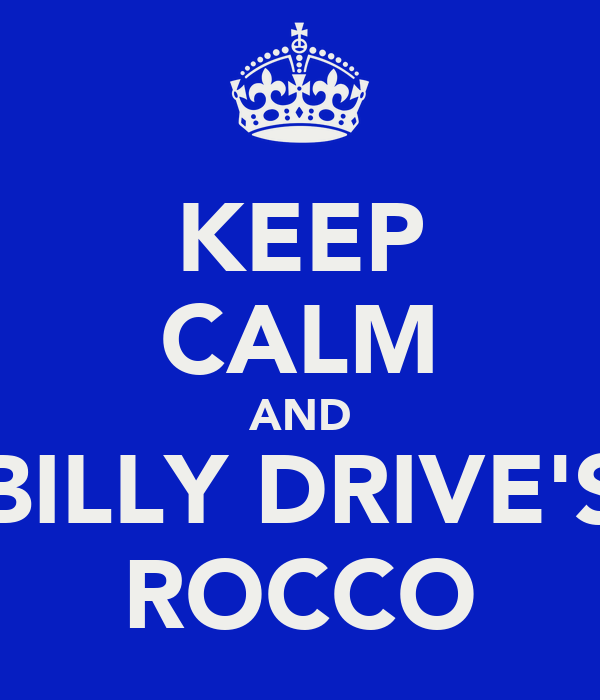 KEEP CALM AND BILLY DRIVE'S ROCCO