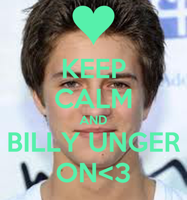 KEEP CALM AND BILLY UNGER ON<3