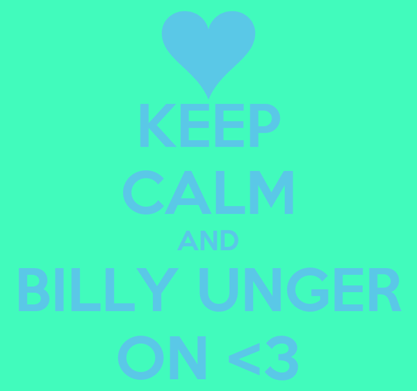 KEEP CALM AND BILLY UNGER ON <3