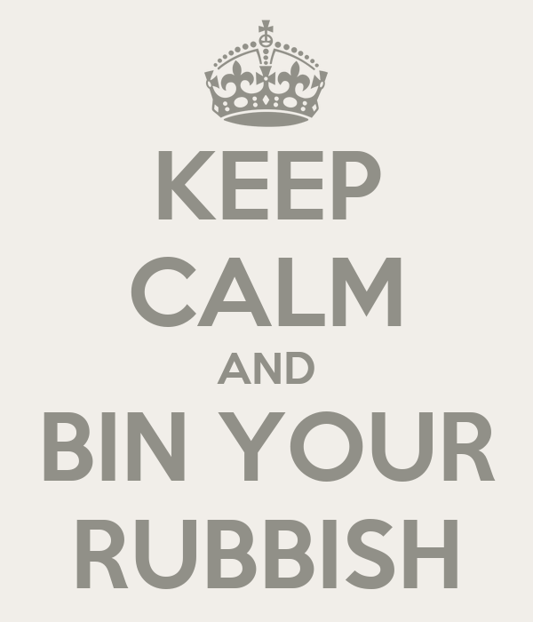 KEEP CALM AND BIN YOUR RUBBISH