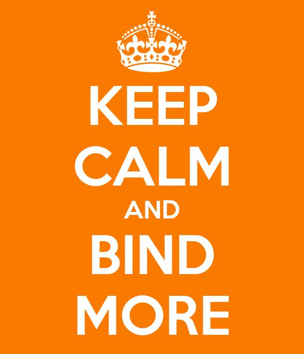 KEEP CALM AND BIND MORE