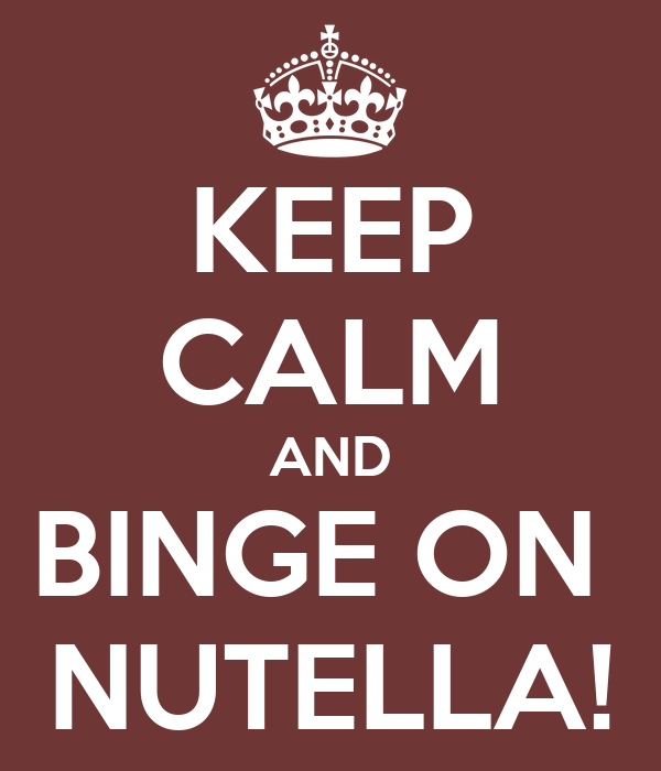KEEP CALM AND BINGE ON  NUTELLA!