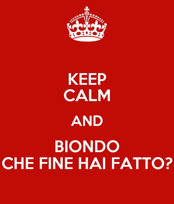 KEEP CALM AND BIONDO CHE FINE HAI FATTO?