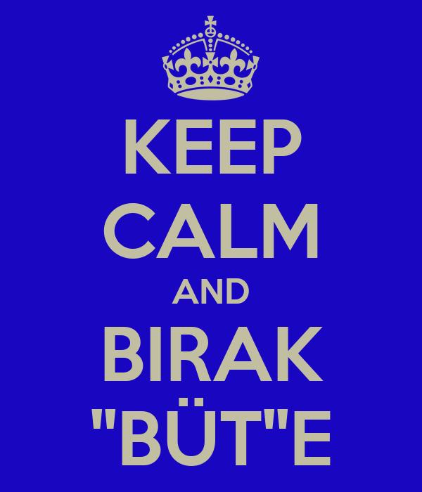 KEEP CALM AND BIRAK ''BÜT''E