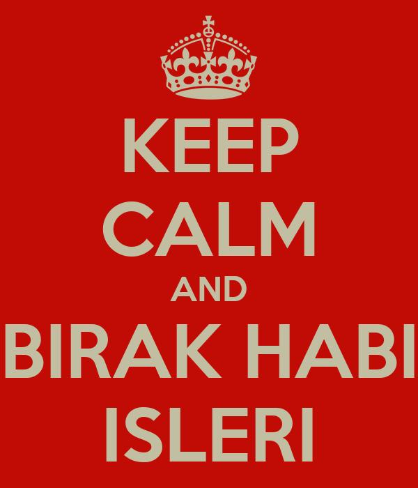 KEEP CALM AND BIRAK HABI ISLERI