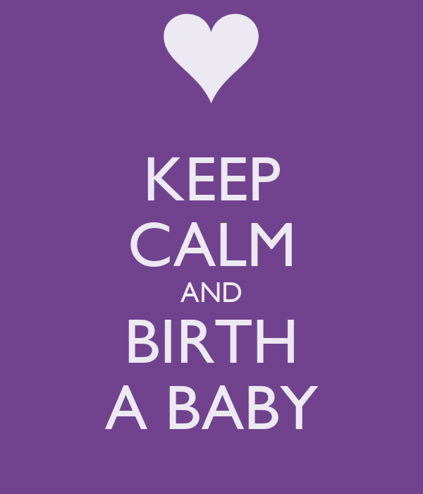 KEEP CALM AND BIRTH A BABY
