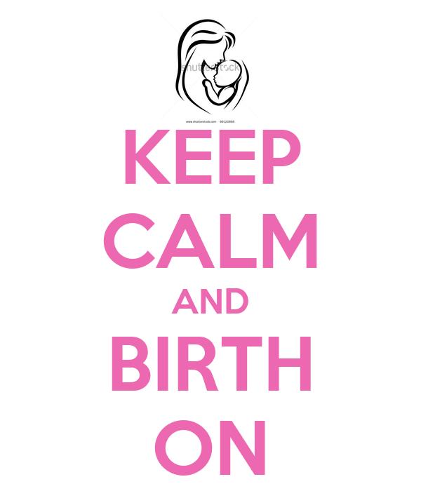 KEEP CALM AND BIRTH ON