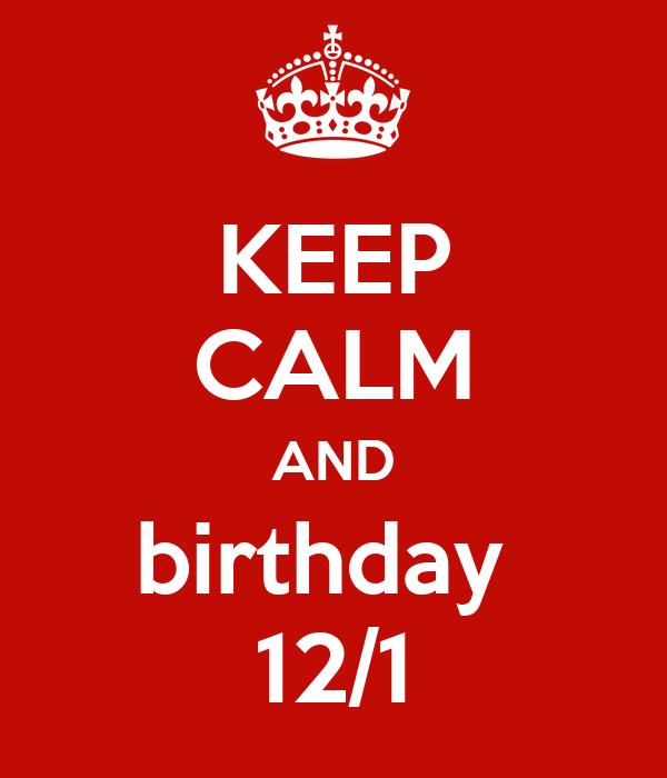 KEEP CALM AND birthday  12/1