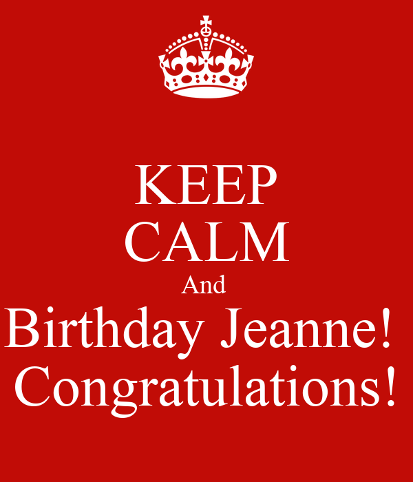 KEEP CALM And  Birthday Jeanne!  Congratulations!