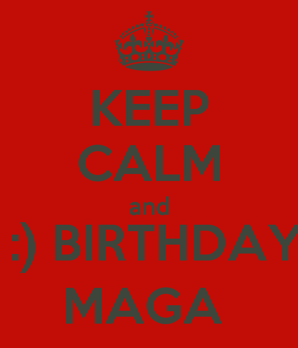 KEEP CALM and  :) BIRTHDAY MAGA