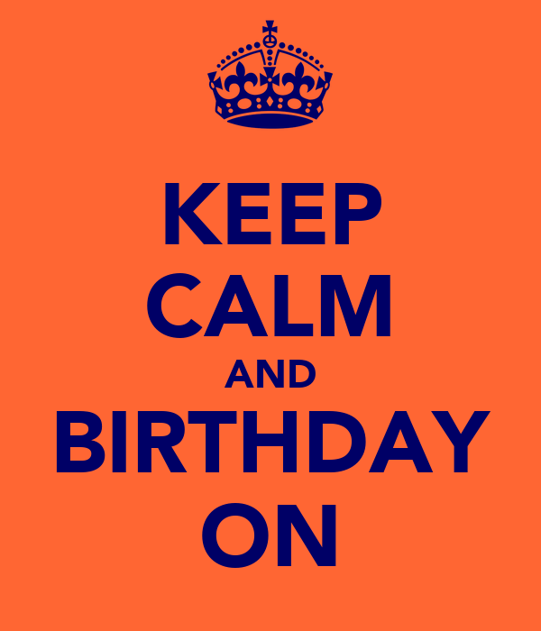 KEEP CALM AND BIRTHDAY ON