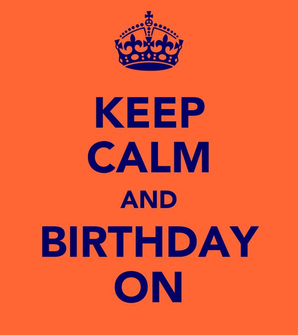 KEEP CALM AND BIRTHDAY ON