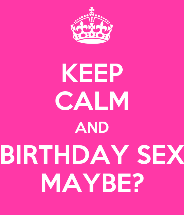 KEEP CALM AND BIRTHDAY SEX MAYBE?