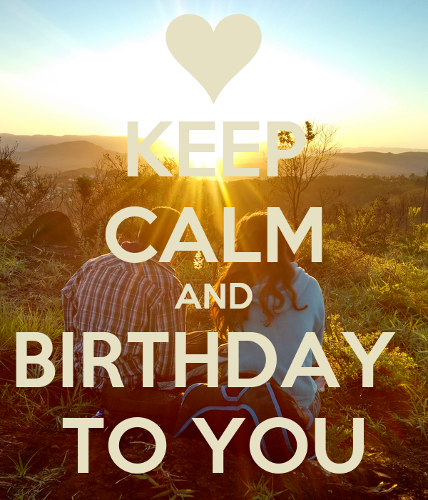 KEEP CALM AND BIRTHDAY  TO YOU