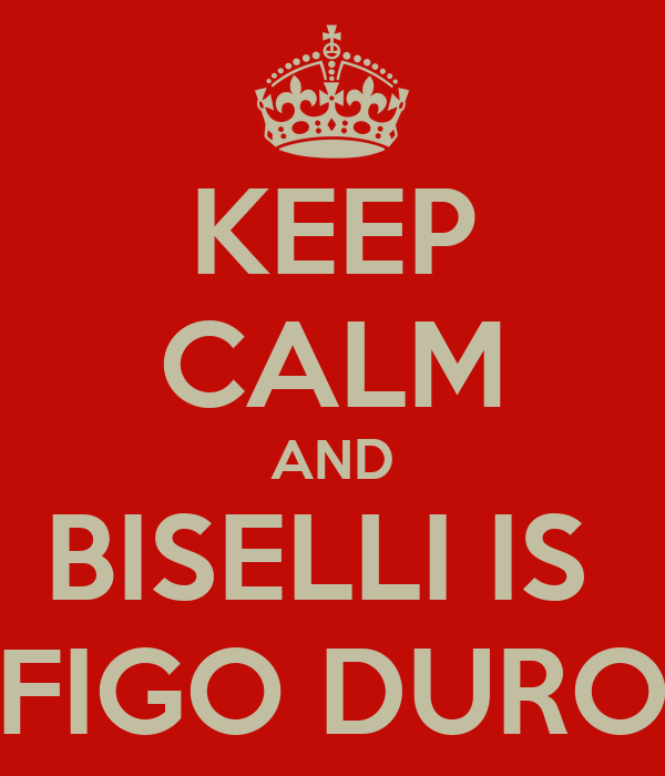 KEEP CALM AND BISELLI IS  FIGO DURO