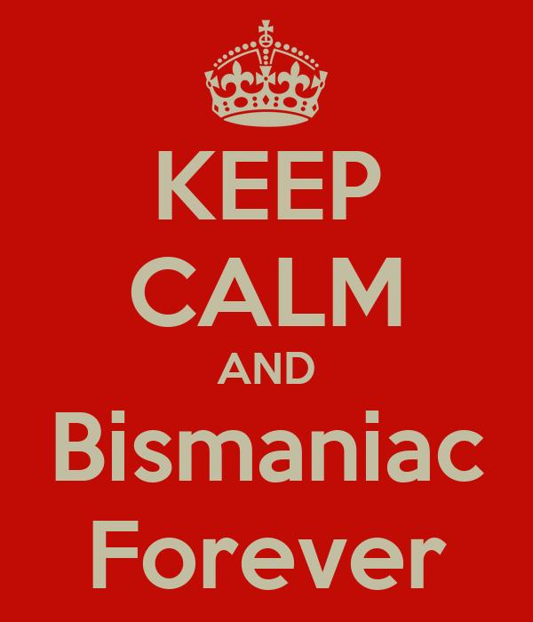KEEP CALM AND Bismaniac Forever