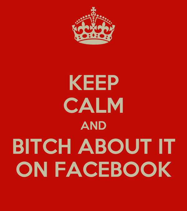 KEEP CALM AND BITCH ABOUT IT ON FACEBOOK