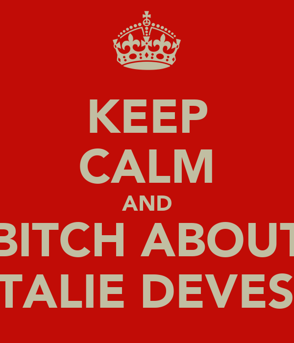 KEEP CALM AND BITCH ABOUT NATALIE DEVESON