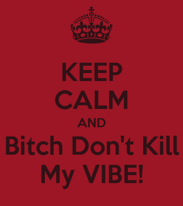 KEEP CALM AND Bitch Don't Kill My VIBE!