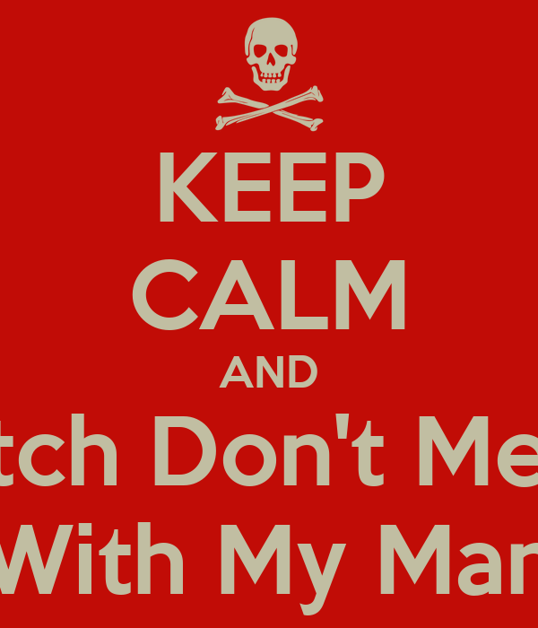 KEEP CALM AND Bitch Don't Mess With My Man