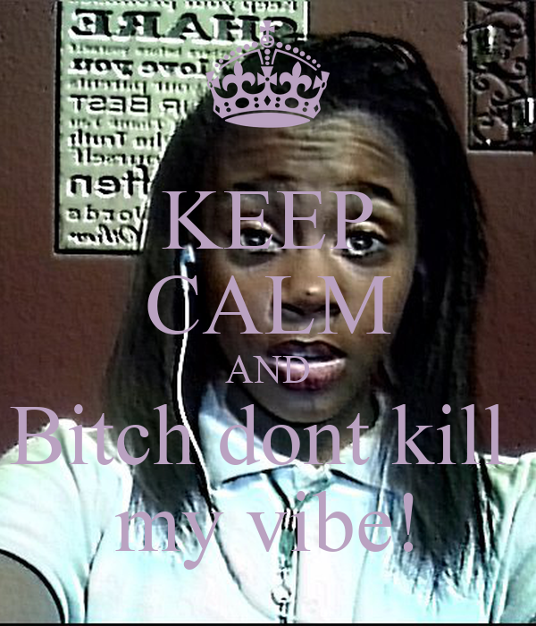 KEEP CALM AND Bitch dont kill  my vibe!