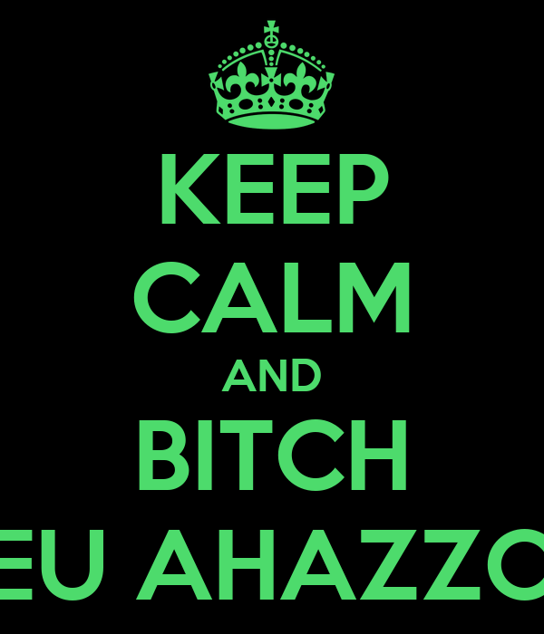 KEEP CALM AND BITCH EU AHAZZO