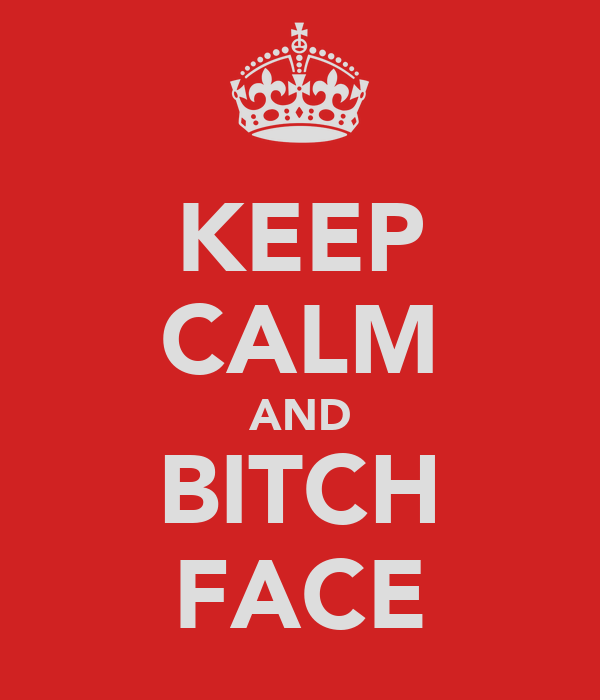 KEEP CALM AND BITCH FACE
