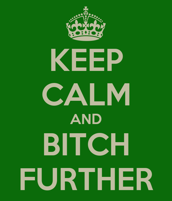 KEEP CALM AND BITCH FURTHER