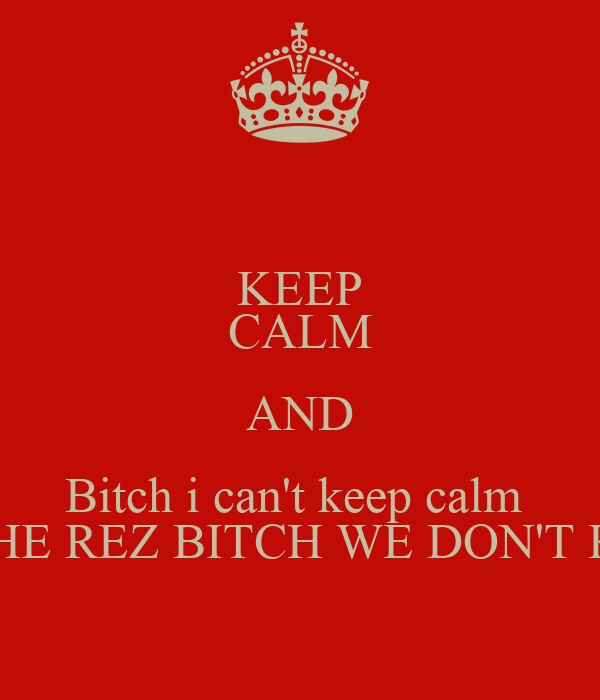 KEEP CALM AND Bitch i can't keep calm  I'M FROM THE REZ BITCH WE DON'T KEEP CALM