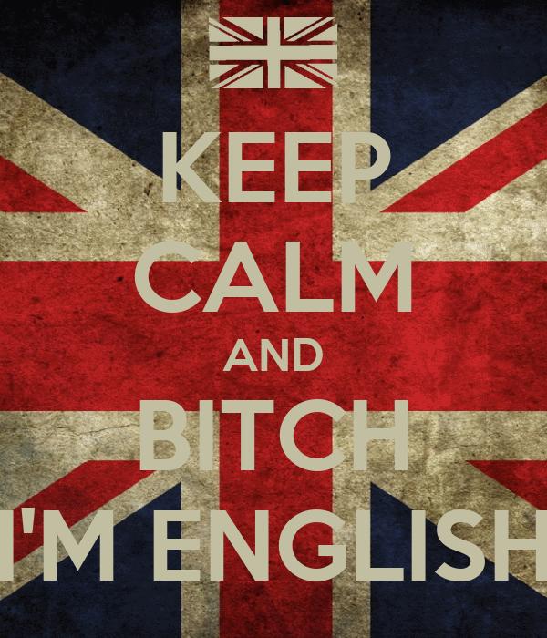 KEEP CALM AND BITCH I'M ENGLISH