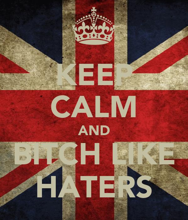 KEEP CALM AND BITCH LIKE HATERS