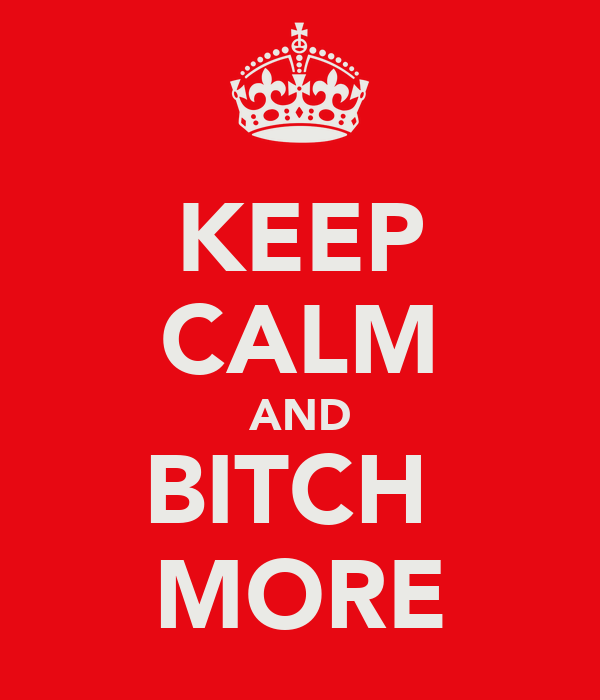 KEEP CALM AND BITCH  MORE