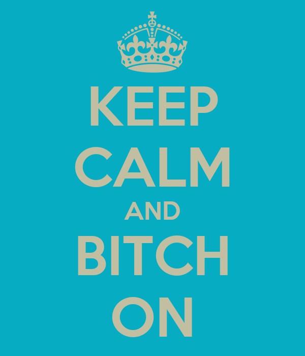 KEEP CALM AND BITCH ON