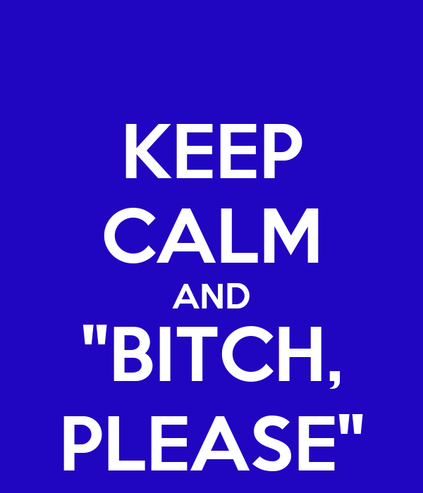 "KEEP CALM AND ""BITCH, PLEASE"""