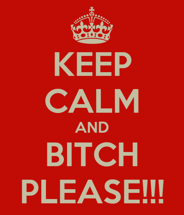 KEEP CALM AND BITCH PLEASE!!!
