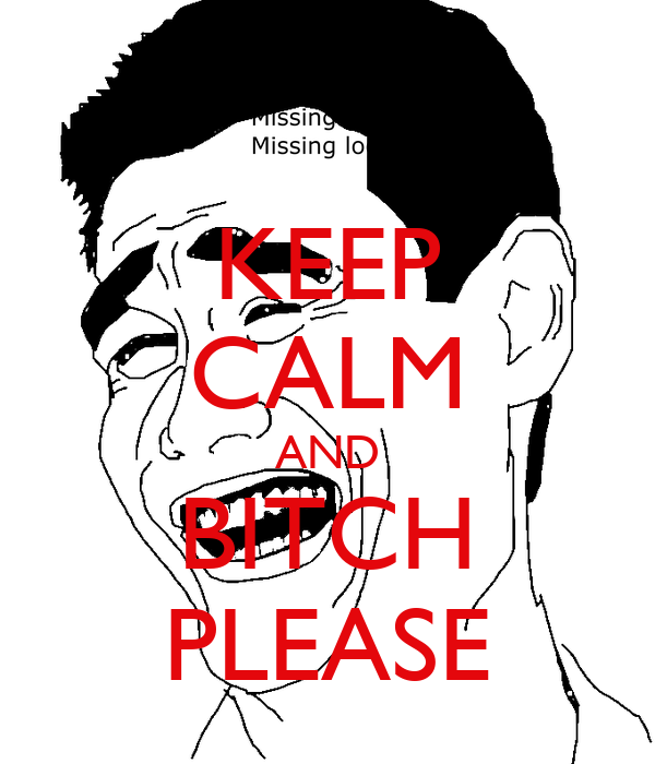 KEEP CALM AND BITCH PLEASE
