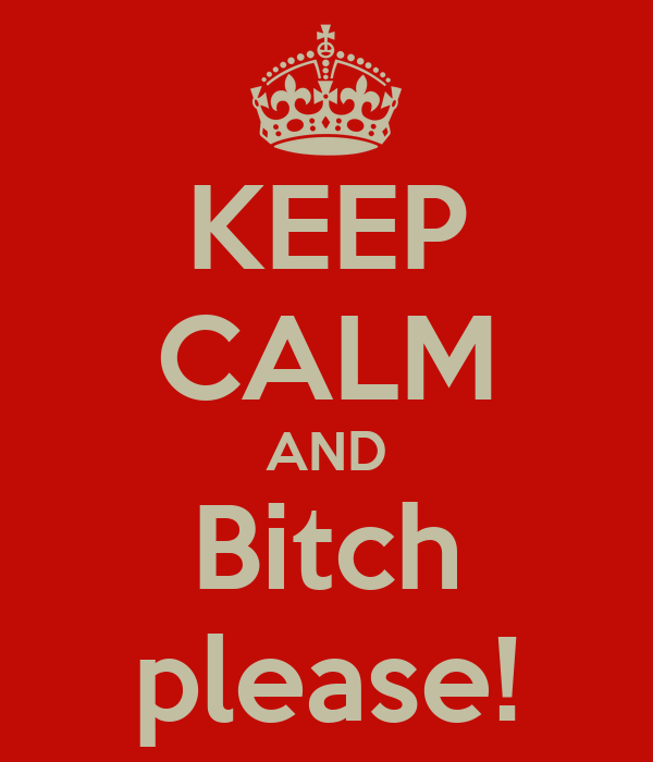 KEEP CALM AND Bitch please!