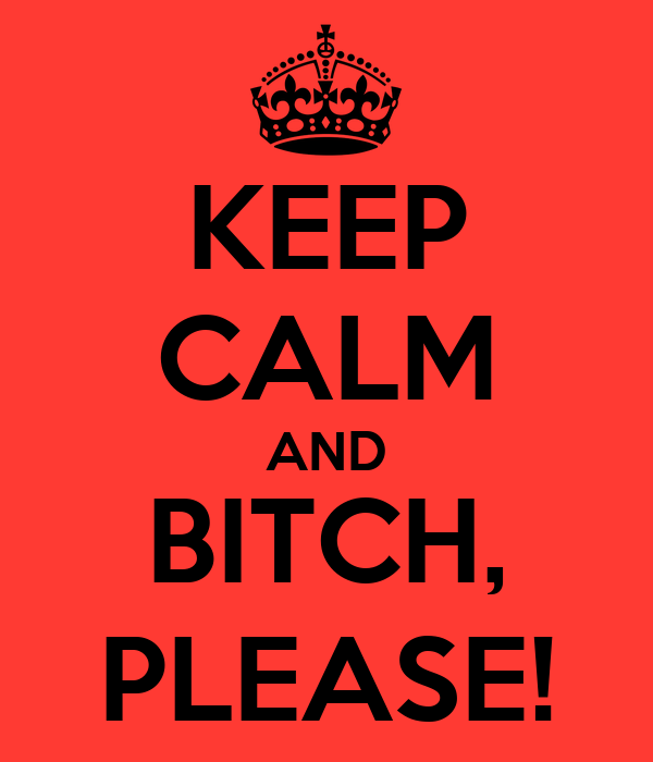 KEEP CALM AND BITCH, PLEASE!