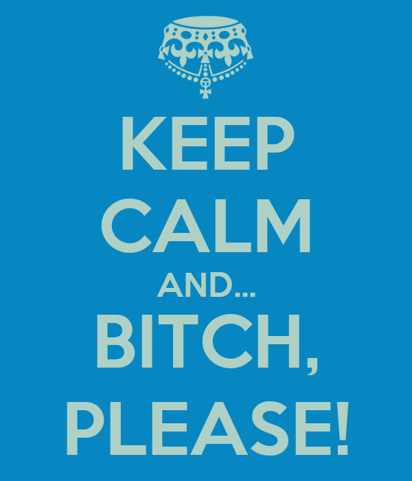 KEEP CALM AND... BITCH, PLEASE!