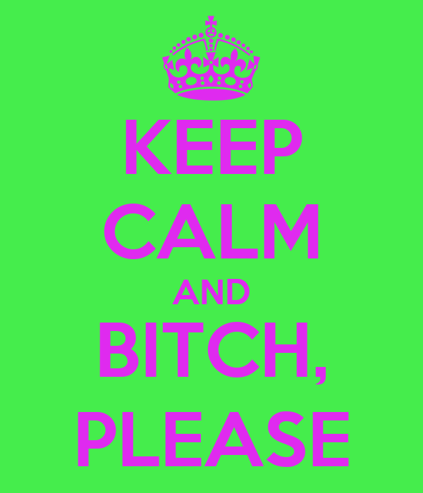 KEEP CALM AND BITCH, PLEASE