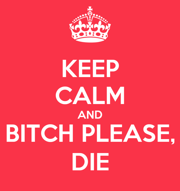 KEEP CALM AND BITCH PLEASE, DIE