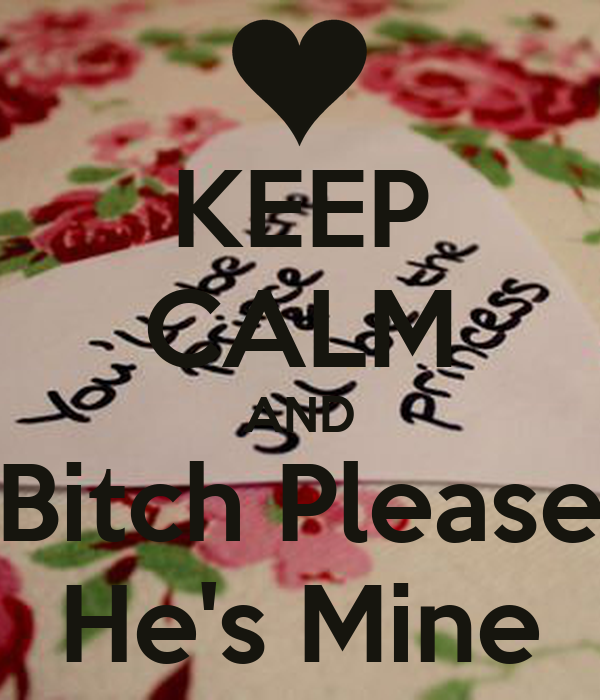 KEEP CALM AND Bitch Please He's Mine