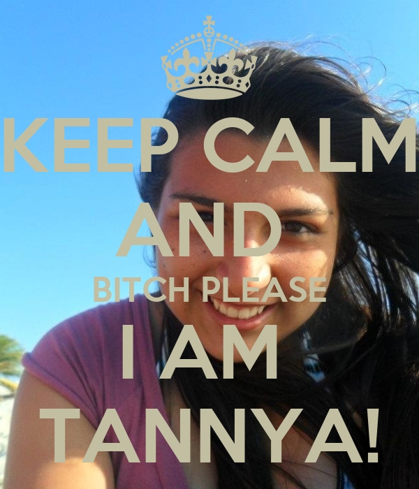 KEEP CALM AND  BITCH PLEASE I AM  TANNYA!