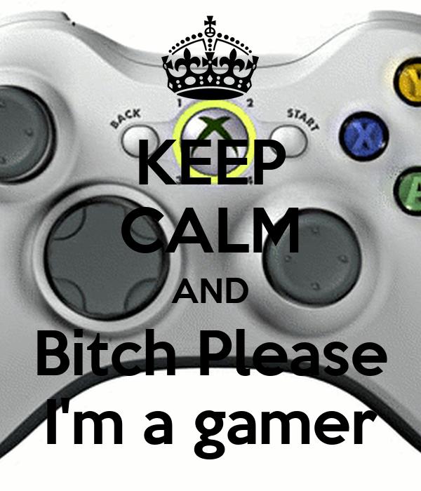 KEEP CALM AND Bitch Please I'm a gamer