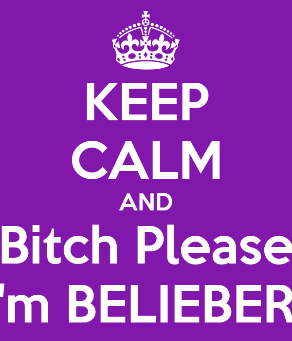 KEEP CALM AND Bitch Please I'm BELIEBER