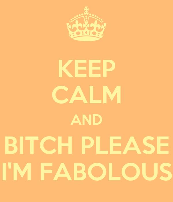 KEEP CALM AND BITCH PLEASE I'M FABOLOUS