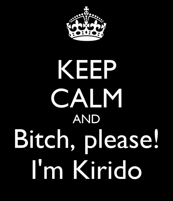 KEEP CALM AND Bitch, please! I'm Kirido