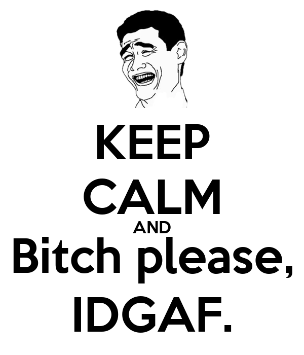 KEEP CALM AND Bitch please, IDGAF.