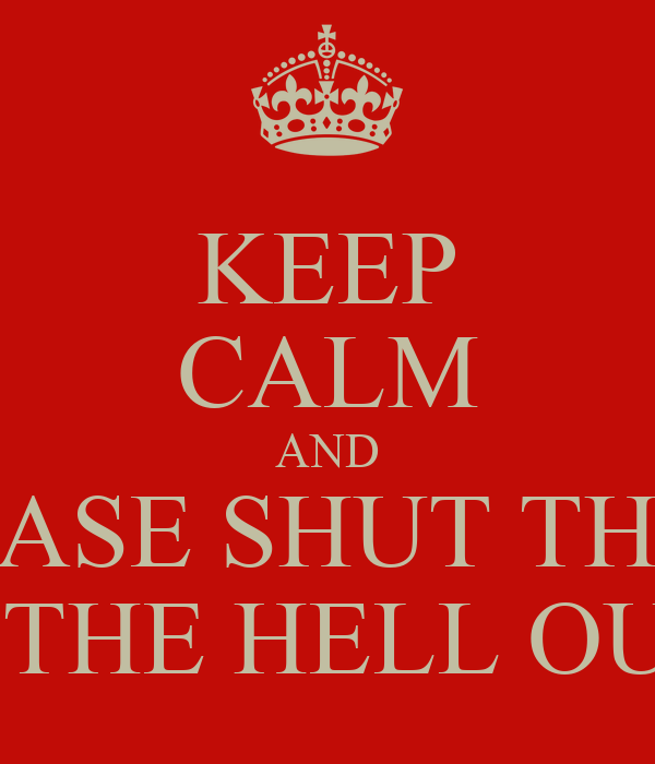 KEEP CALM AND BITCH PLEASE SHUT THE FUCK UP AND GET THE HELL OUT'A HERE